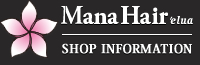 MANA HAIR`elua-SHOP INFORMATION